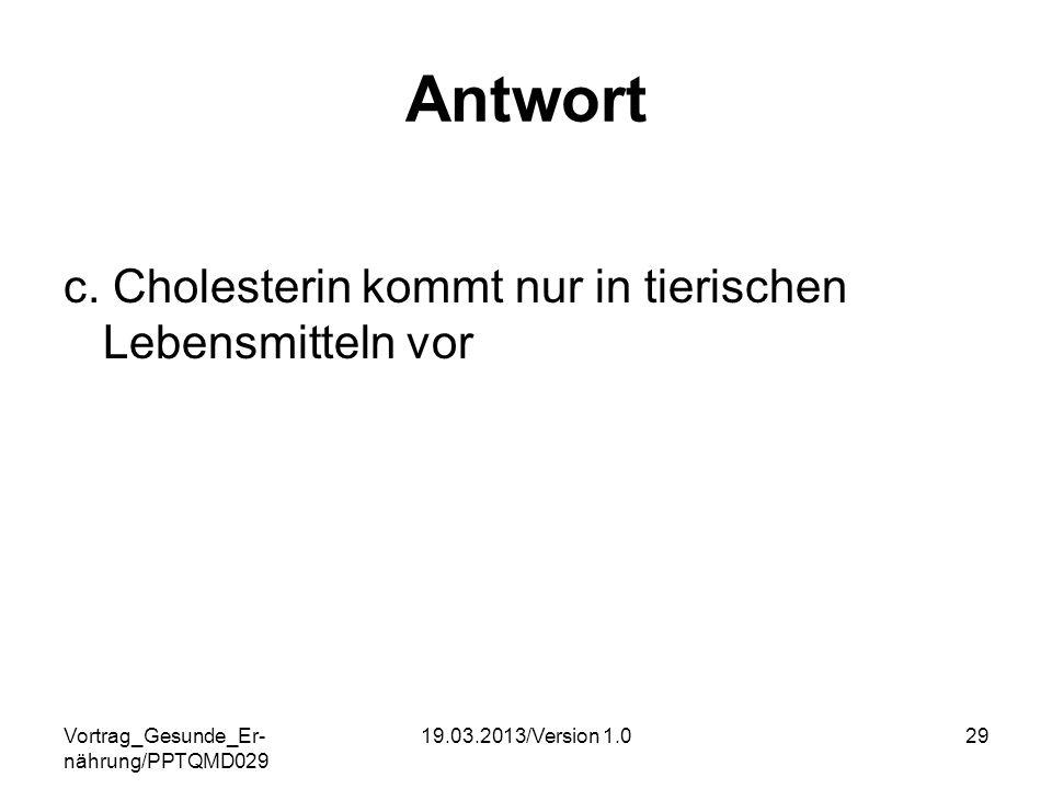 Vortrag_Gesunde_Er- nährung/PPTQMD029 19.03.2013/Version 1.029 Antwort c. Cholesterin kommt nur in tierischen Lebensmitteln vor
