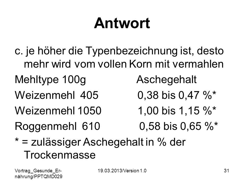 Vortrag_Gesunde_Er- nährung/PPTQMD029 19.03.2013/Version 1.031 Antwort c. je höher die Typenbezeichnung ist, desto mehr wird vom vollen Korn mit verma
