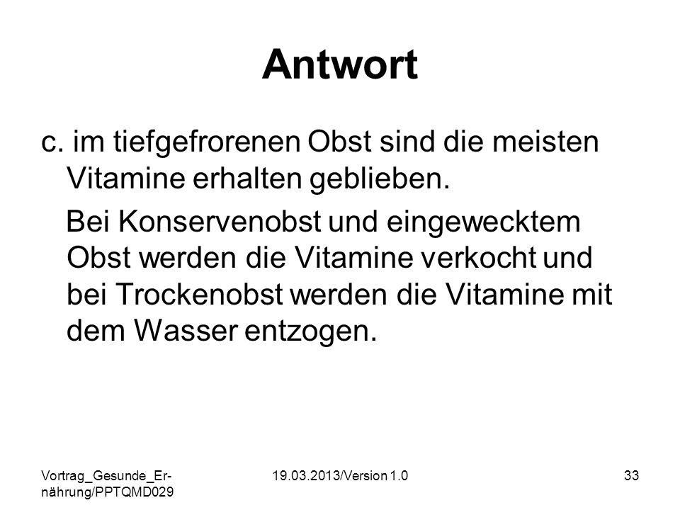 Vortrag_Gesunde_Er- nährung/PPTQMD029 19.03.2013/Version 1.033 Antwort c. im tiefgefrorenen Obst sind die meisten Vitamine erhalten geblieben. Bei Kon