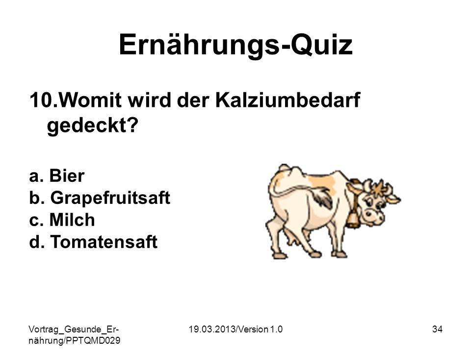 Vortrag_Gesunde_Er- nährung/PPTQMD029 19.03.2013/Version 1.034 Ernährungs-Quiz 10.Womit wird der Kalziumbedarf gedeckt? a. Bier b. Grapefruitsaft c. M
