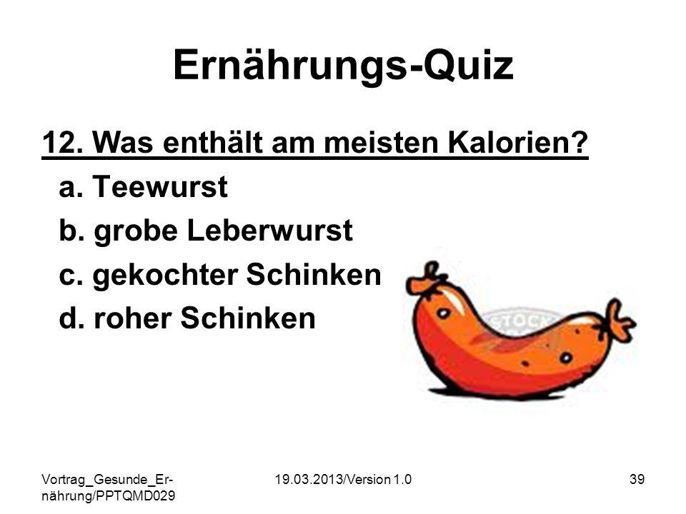 Vortrag_Gesunde_Er- nährung/PPTQMD029 19.03.2013/Version 1.039 Ernährungs-Quiz 12. Was enthält am meisten Kalorien? a. Teewurst b. grobe Leberwurst c.