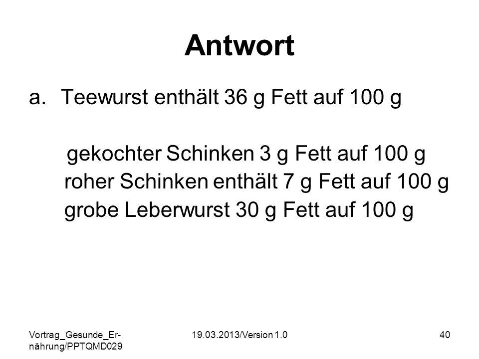 Vortrag_Gesunde_Er- nährung/PPTQMD029 19.03.2013/Version 1.040 Antwort a.Teewurst enthält 36 g Fett auf 100 g gekochter Schinken 3 g Fett auf 100 g ro