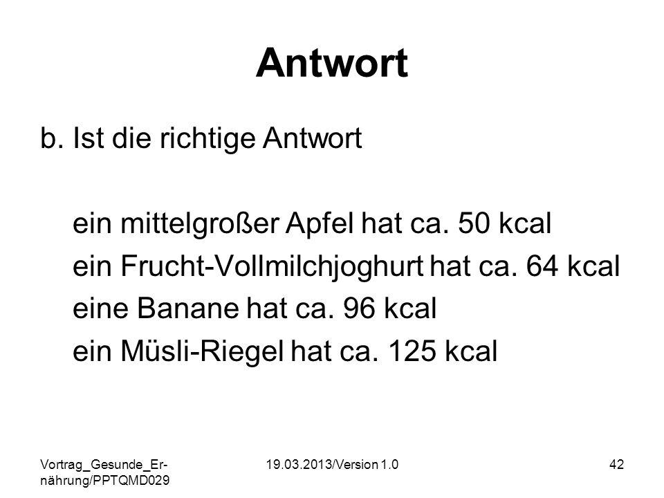 Vortrag_Gesunde_Er- nährung/PPTQMD029 19.03.2013/Version 1.042 Antwort b. Ist die richtige Antwort ein mittelgroßer Apfel hat ca. 50 kcal ein Frucht-V