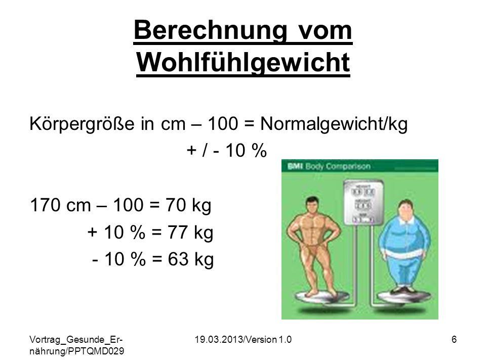 Vortrag_Gesunde_Er- nährung/PPTQMD029 19.03.2013/Version 1.07 Berechnung des Body-Mass- Index Köpergewicht kg : Körpergröße m²= Index kg/m² Beispiel: Körpergewicht: 70 kg Körpergröße: 1.70 m (1.70x1.70=2,89) 70 kg : 2,89 = 24,22 kg/m² Index: < 20 = Untergewicht 20-25= Normalgewicht 25,1-29,9 = leichtes Übergewicht > 30 = Übergewicht