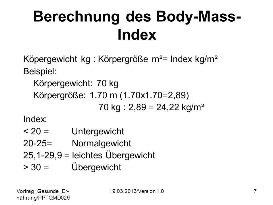 Vortrag_Gesunde_Er- nährung/PPTQMD029 19.03.2013/Version 1.07 Berechnung des Body-Mass- Index Köpergewicht kg : Körpergröße m²= Index kg/m² Beispiel: