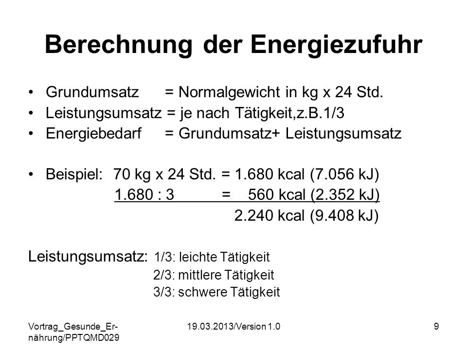 Vortrag_Gesunde_Er- nährung/PPTQMD029 19.03.2013/Version 1.09 Berechnung der Energiezufuhr Grundumsatz = Normalgewicht in kg x 24 Std. Leistungsumsatz