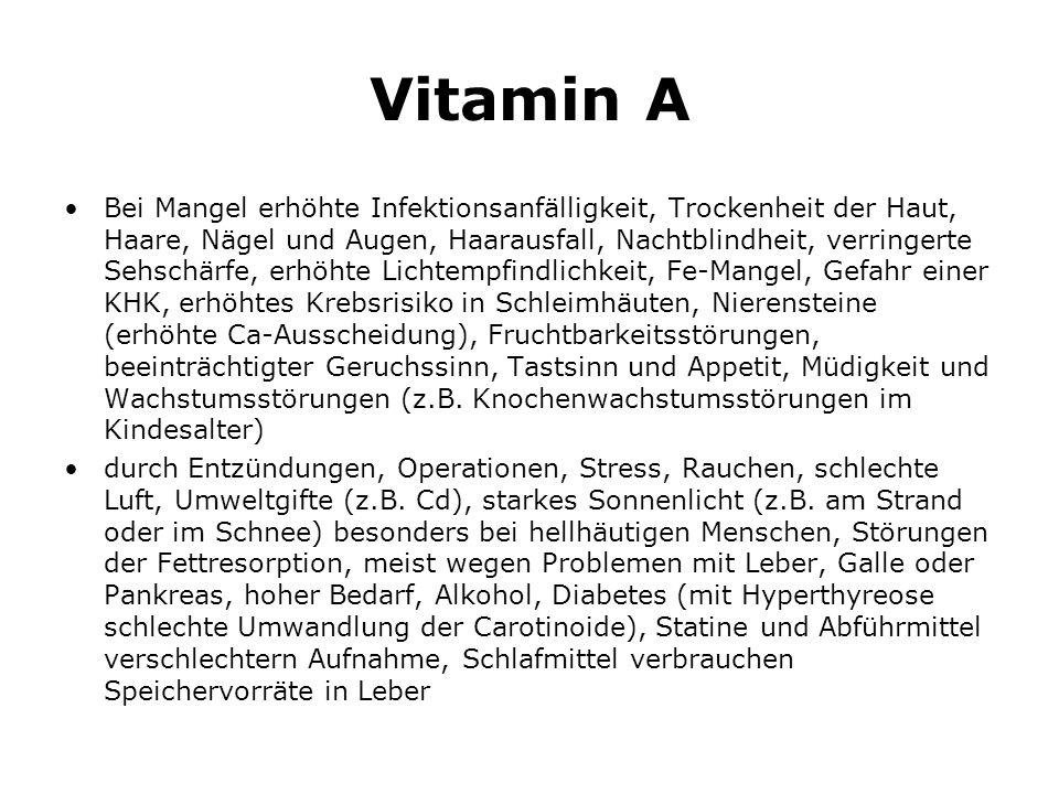 Vitamin A Bei Mangel erhöhte Infektionsanfälligkeit, Trockenheit der Haut, Haare, Nägel und Augen, Haarausfall, Nachtblindheit, verringerte Sehschärfe, erhöhte Lichtempfindlichkeit, Fe-Mangel, Gefahr einer KHK, erhöhtes Krebsrisiko in Schleimhäuten, Nierensteine (erhöhte Ca-Ausscheidung), Fruchtbarkeitsstörungen, beeinträchtigter Geruchssinn, Tastsinn und Appetit, Müdigkeit und Wachstumsstörungen (z.B.