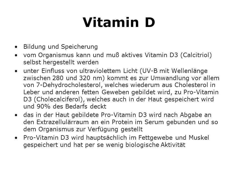 Vitamin D Bildung und Speicherung vom Organismus kann und muß aktives Vitamin D3 (Calcitriol) selbst hergestellt werden unter Einfluss von ultraviolettem Licht (UV-B mit Wellenlänge zwischen 280 und 320 nm) kommt es zur Umwandlung vor allem von 7-Dehydrocholesterol, welches wiederum aus Cholesterol in Leber und anderen fetten Geweben gebildet wird, zu Pro-Vitamin D3 (Cholecalciferol), welches auch in der Haut gespeichert wird und 90% des Bedarfs deckt das in der Haut gebildete Pro-Vitamin D3 wird nach Abgabe an den Extrazellulärraum an ein Protein im Serum gebunden und so dem Organismus zur Verfügung gestellt Pro-Vitamin D3 wird hauptsächlich im Fettgewebe und Muskel gespeichert und hat per se wenig biologische Aktivität