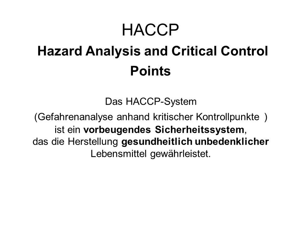 Das HACCP-Konzept Die Lebensmittelunternehmen stellen die für die Lebensmittelsicherheit kritischen Punkte im Prozessablauf fest und tragen dafür Sorge, dass angemessene Sicherheitsmaßnahmen nach den Grundsätzen des HACCP-Systems festgelegt, durchgeführt, eingehalten und überprüft werden.