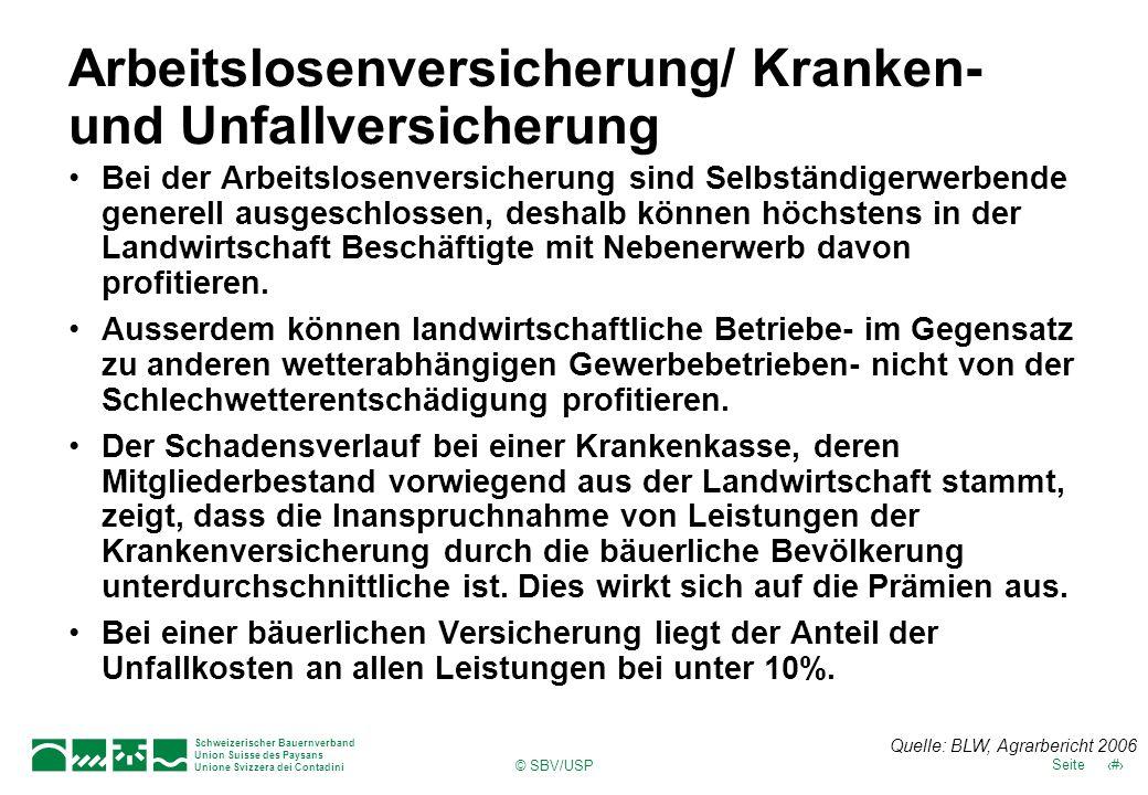 Schweizerischer Bauernverband Union Suisse des Paysans Unione Svizzera dei Contadini 32Seite © SBV/USP Arbeitslosenversicherung/ Kranken- und Unfallversicherung Bei der Arbeitslosenversicherung sind Selbständigerwerbende generell ausgeschlossen, deshalb können höchstens in der Landwirtschaft Beschäftigte mit Nebenerwerb davon profitieren.
