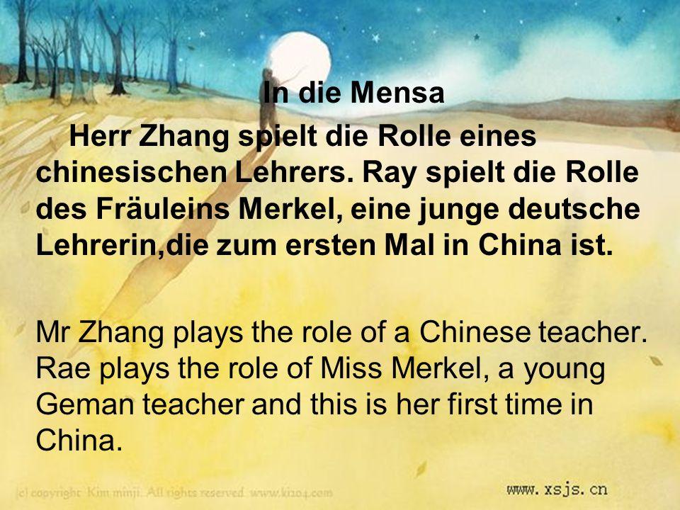 In die Mensa Herr Zhang spielt die Rolle eines chinesischen Lehrers. Ray spielt die Rolle des Fräuleins Merkel, eine junge deutsche Lehrerin,die zum e