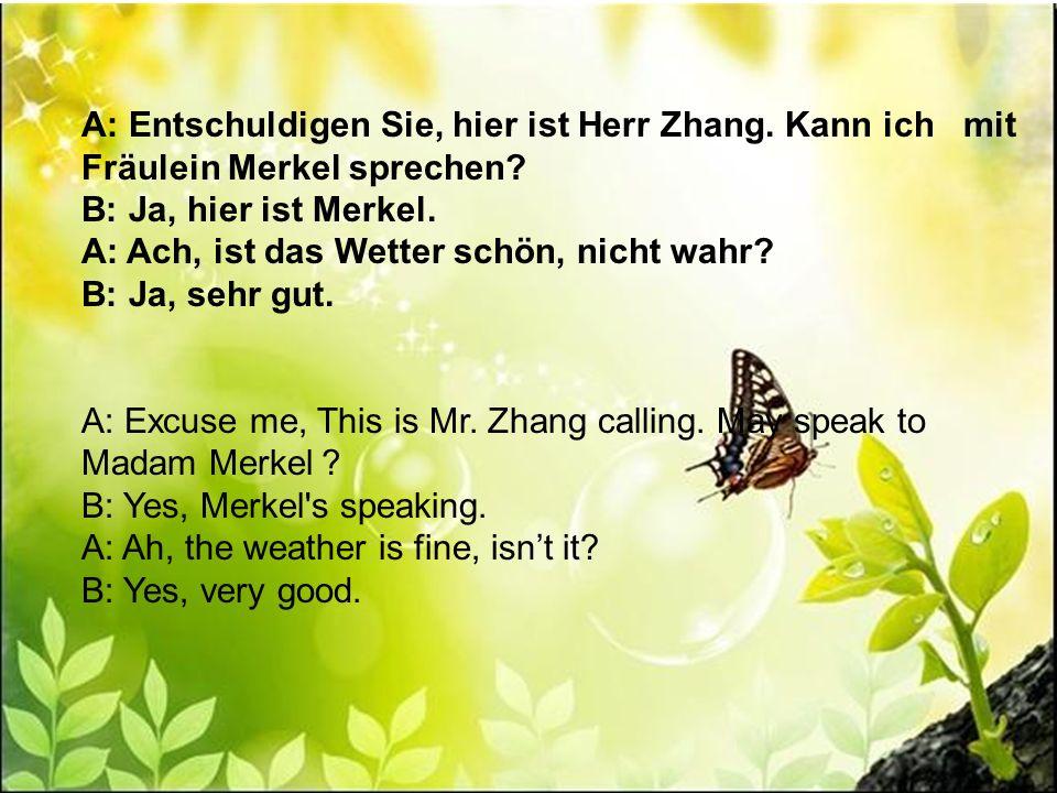 A: Entschuldigen Sie, hier ist Herr Zhang. Kann ich mit Fräulein Merkel sprechen? B: Ja, hier ist Merkel. A: Ach, ist das Wetter schön, nicht wahr? B: