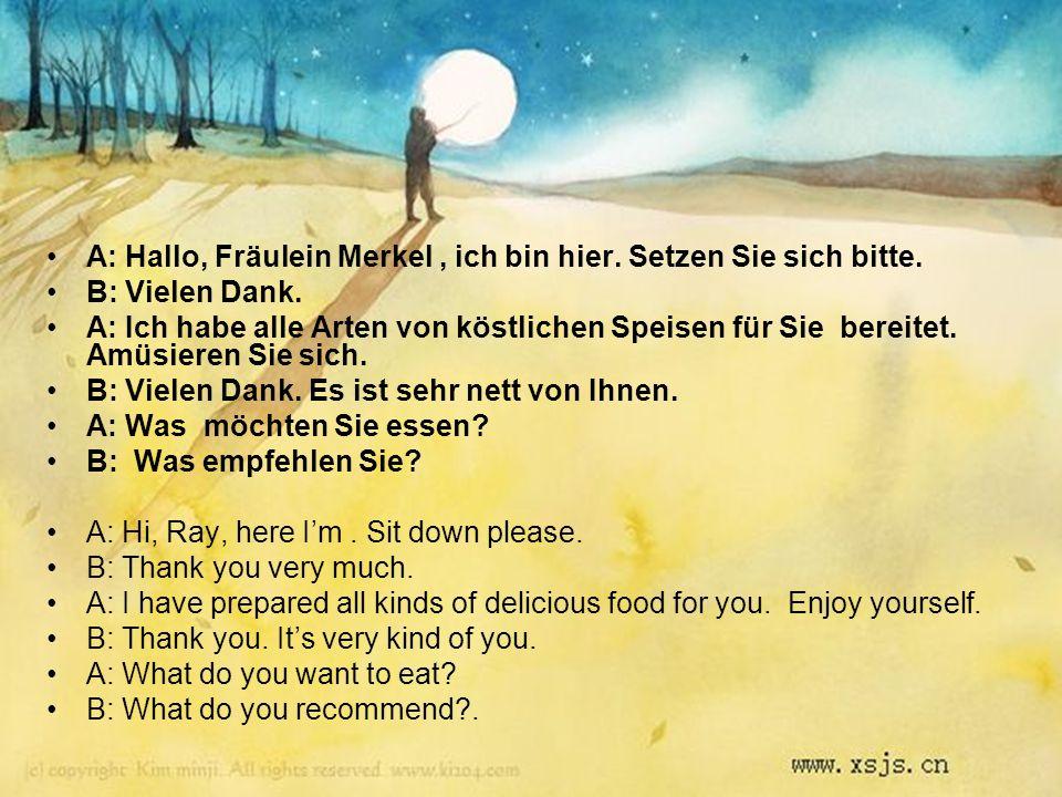 A: Hallo, Fräulein Merkel, ich bin hier. Setzen Sie sich bitte. B: Vielen Dank. A: Ich habe alle Arten von köstlichen Speisen für Sie bereitet. Amüsie