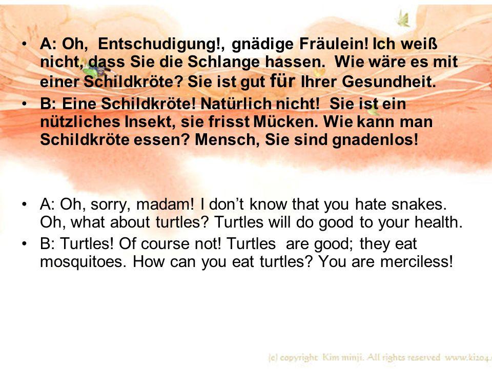A: Oh, Entschudigung!, gnädige Fräulein! Ich weiß nicht, dass Sie die Schlange hassen. Wie wäre es mit einer Schildkröte? Sie ist gut für Ihrer Gesund