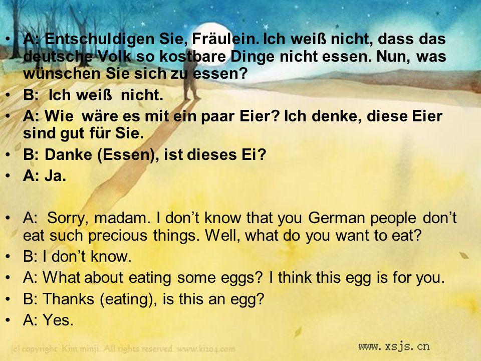 A: Entschuldigen Sie, Fräulein. Ich weiß nicht, dass das deutsche Volk so kostbare Dinge nicht essen. Nun, was wünschen Sie sich zu essen? B: Ich weiß