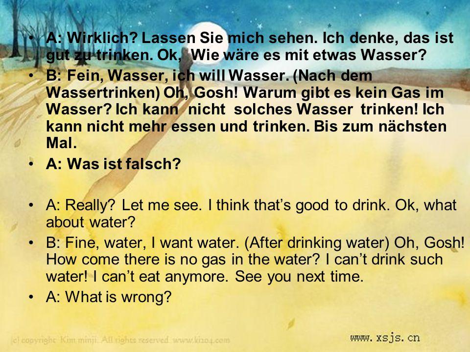 A: Wirklich? Lassen Sie mich sehen. Ich denke, das ist gut zu trinken. Ok, Wie wäre es mit etwas Wasser? B: Fein, Wasser, ich will Wasser. (Nach dem W