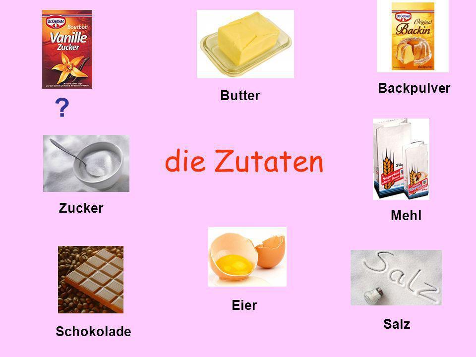 die Zutaten ? Butter Backpulver Zucker Mehl Schokolade Eier Salz