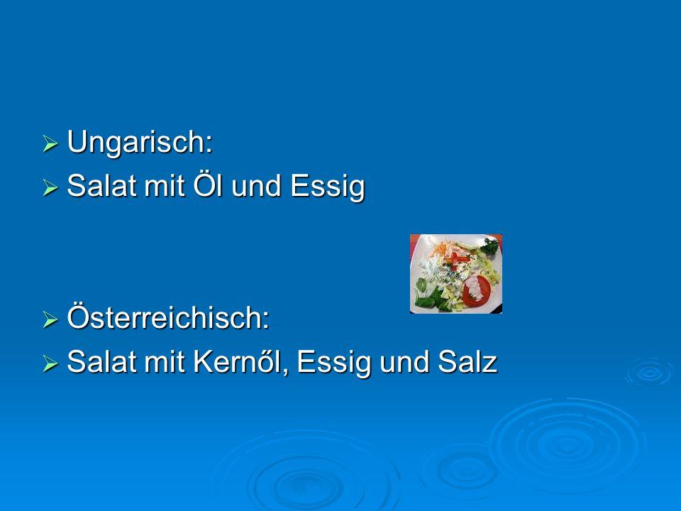Ungarisch: Ungarisch: Weißbrot Weißbrot Es gibt auch Schwarzbrot Es gibt auch Schwarzbrot Österreichisch: Österreichisch: Schwarzbrot Schwarzbrot Es gibt auch Weißbrot Es gibt auch Weißbrot