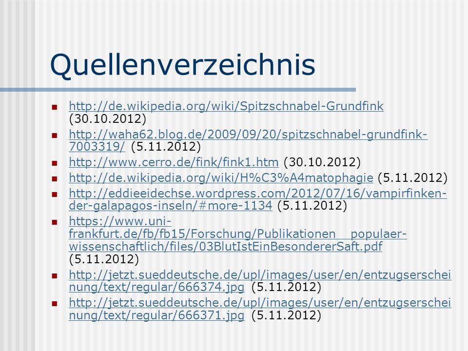 Quellenverzeichnis http://de.wikipedia.org/wiki/Spitzschnabel-Grundfink (30.10.2012) http://de.wikipedia.org/wiki/Spitzschnabel-Grundfink http://waha62.blog.de/2009/09/20/spitzschnabel-grundfink- 7003319/ (5.11.2012) http://waha62.blog.de/2009/09/20/spitzschnabel-grundfink- 7003319/ http://www.cerro.de/fink/fink1.htm (30.10.2012) http://www.cerro.de/fink/fink1.htm http://de.wikipedia.org/wiki/H%C3%A4matophagie (5.11.2012) http://de.wikipedia.org/wiki/H%C3%A4matophagie http://eddieeidechse.wordpress.com/2012/07/16/vampirfinken- der-galapagos-inseln/#more-1134 (5.11.2012) http://eddieeidechse.wordpress.com/2012/07/16/vampirfinken- der-galapagos-inseln/#more-1134 https://www.uni- frankfurt.de/fb/fb15/Forschung/Publikationen__populaer- wissenschaftlich/files/03BlutIstEinBesondererSaft.pdf (5.11.2012) https://www.uni- frankfurt.de/fb/fb15/Forschung/Publikationen__populaer- wissenschaftlich/files/03BlutIstEinBesondererSaft.pdf http://jetzt.sueddeutsche.de/upl/images/user/en/entzugserschei nung/text/regular/666374.jpg (5.11.2012) http://jetzt.sueddeutsche.de/upl/images/user/en/entzugserschei nung/text/regular/666374.jpg http://jetzt.sueddeutsche.de/upl/images/user/en/entzugserschei nung/text/regular/666371.jpg (5.11.2012) http://jetzt.sueddeutsche.de/upl/images/user/en/entzugserschei nung/text/regular/666371.jpg