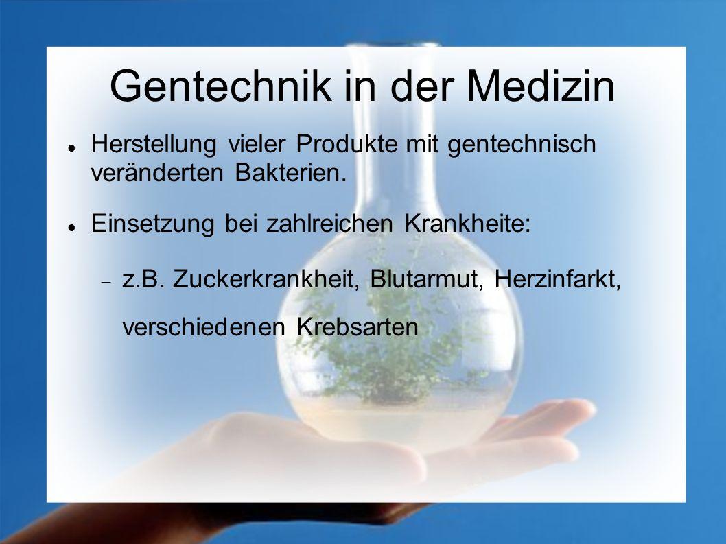 Gentechnik in der Medizin Herstellung vieler Produkte mit gentechnisch veränderten Bakterien. Einsetzung bei zahlreichen Krankheite: z.B. Zuckerkrankh