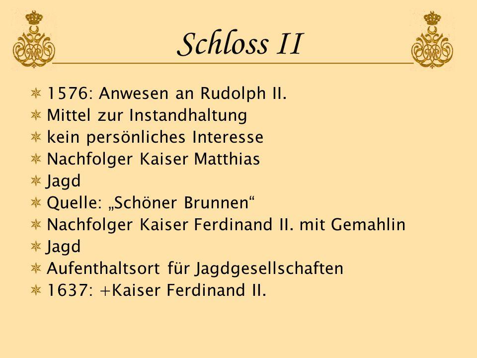 Schloss II 1576: Anwesen an Rudolph II. Mittel zur Instandhaltung kein persönliches Interesse Nachfolger Kaiser Matthias Jagd Quelle: Schöner Brunnen