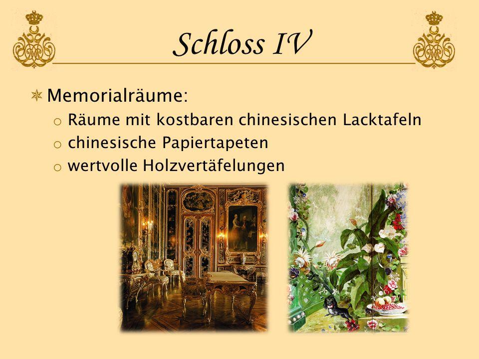 Schloss IV Memorialräume: o Räume mit kostbaren chinesischen Lacktafeln o chinesische Papiertapeten o wertvolle Holzvertäfelungen