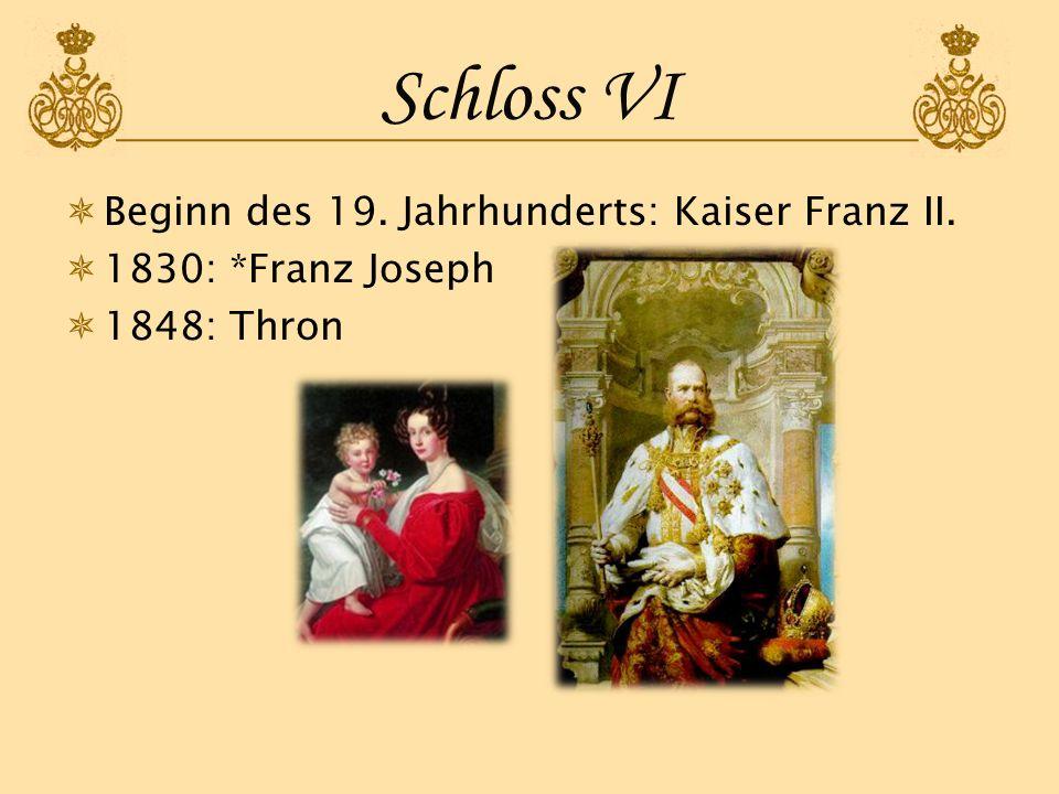 Schloss VI Beginn des 19. Jahrhunderts: Kaiser Franz II. 1830: *Franz Joseph 1848: Thron