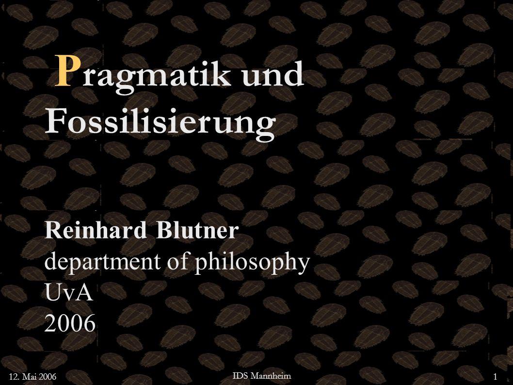 12. Mai 2006 IDS Mannheim 1 P ragmatik und Fossilisierung Reinhard Blutner department of philosophy UvA 2006
