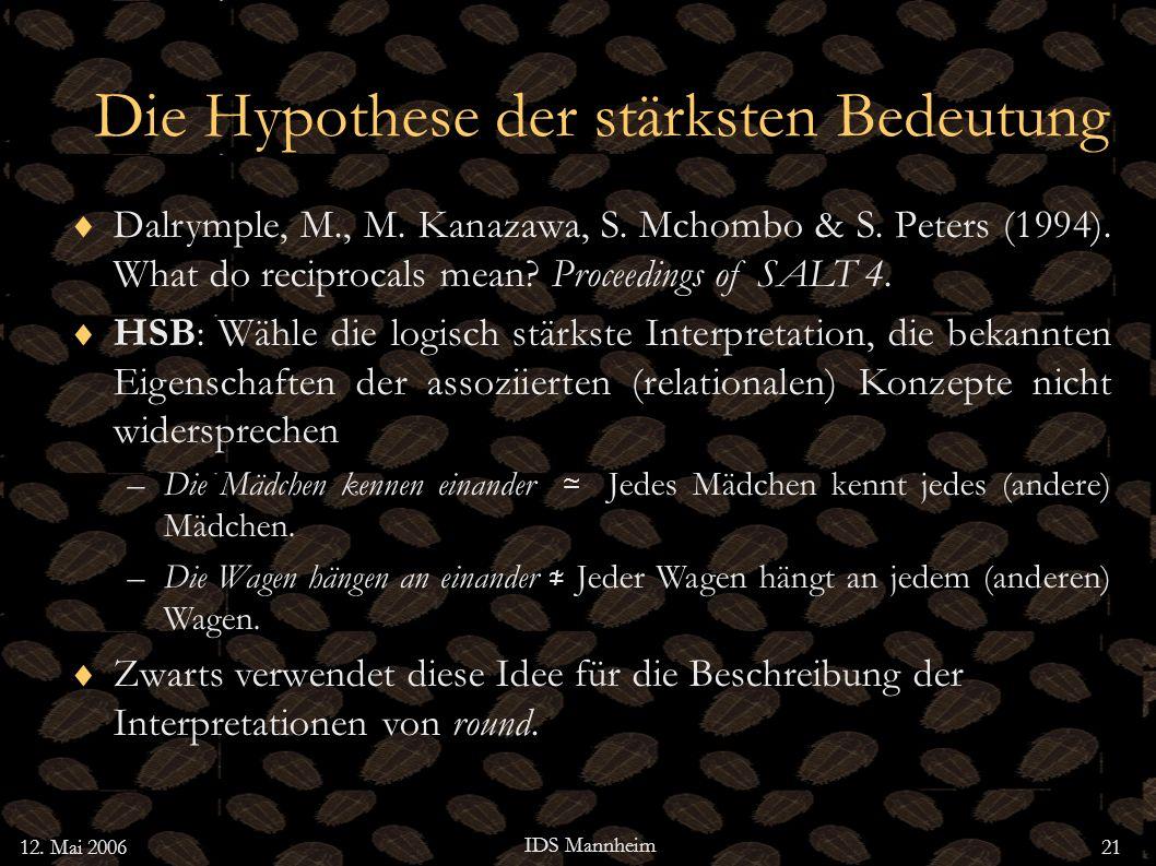 12. Mai 2006 IDS Mannheim 21 Die Hypothese der stärksten Bedeutung Dalrymple, M., M. Kanazawa, S. Mchombo & S. Peters (1994). What do reciprocals mean