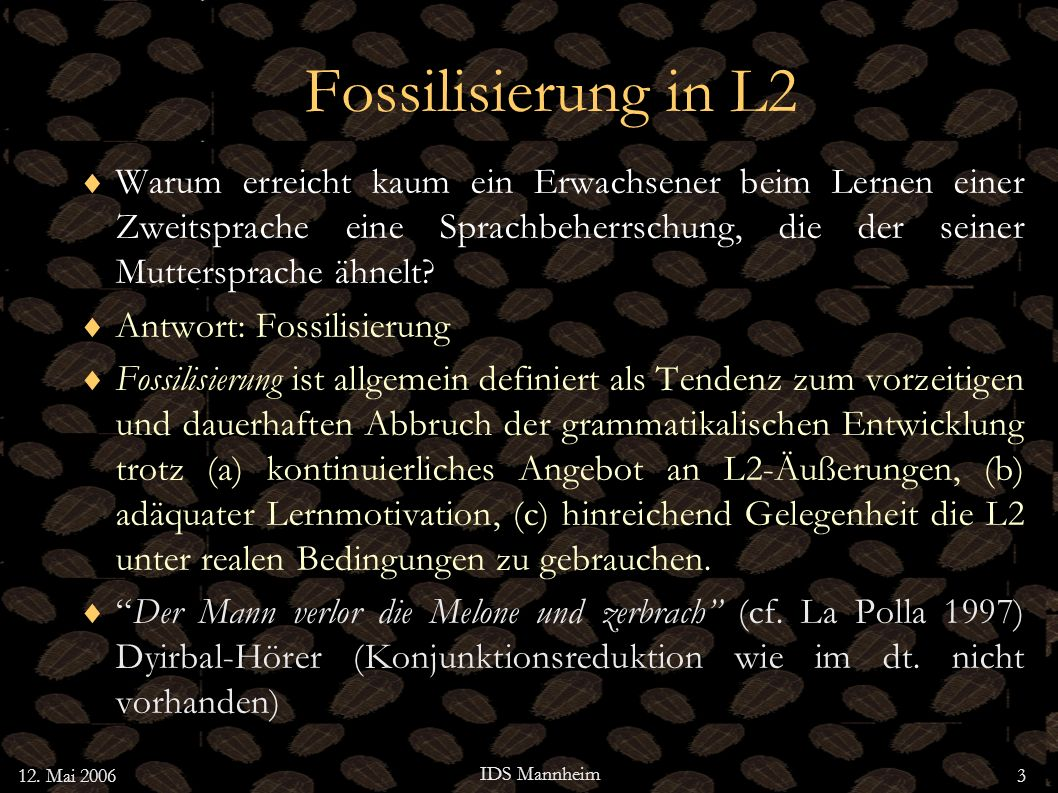 12. Mai 2006 IDS Mannheim 3 Fossilisierung in L2 Warum erreicht kaum ein Erwachsener beim Lernen einer Zweitsprache eine Sprachbeherrschung, die der s