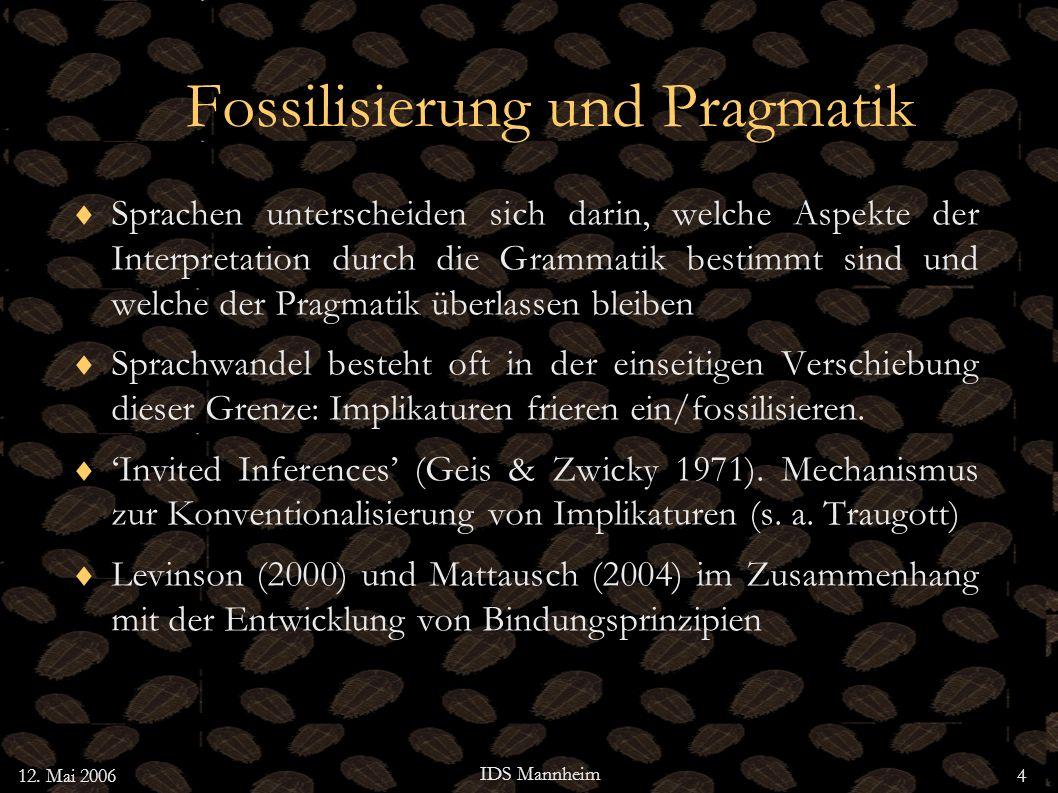 12. Mai 2006 IDS Mannheim 4 Fossilisierung und Pragmatik Sprachen unterscheiden sich darin, welche Aspekte der Interpretation durch die Grammatik best