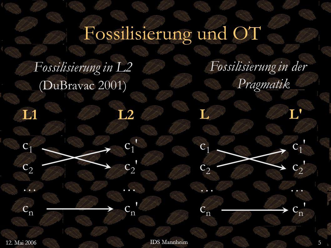 12. Mai 2006 IDS Mannheim 5 Fossilisierung und OT Fossilisierung in L2 (DuBravac 2001) L1 L2 c 1 c 1 c 2 c 2 … c n c n Fossilisierung in der Pragmatik