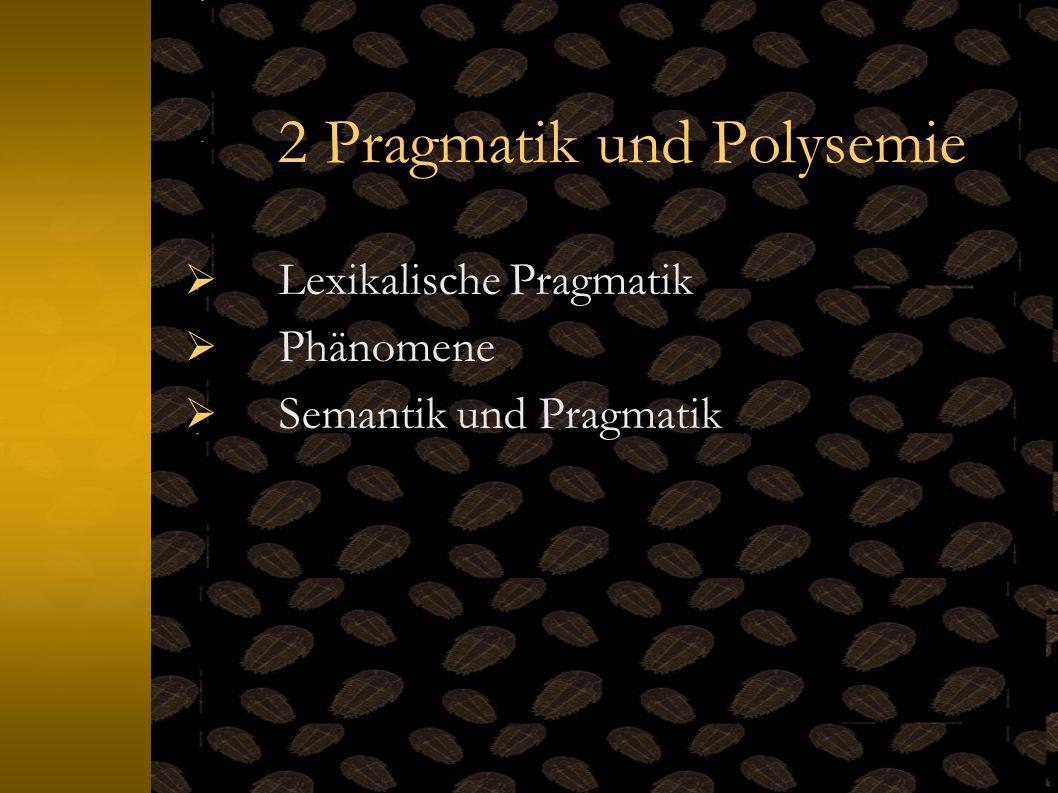 2 Pragmatik und Polysemie Lexikalische Pragmatik Phänomene Semantik und Pragmatik