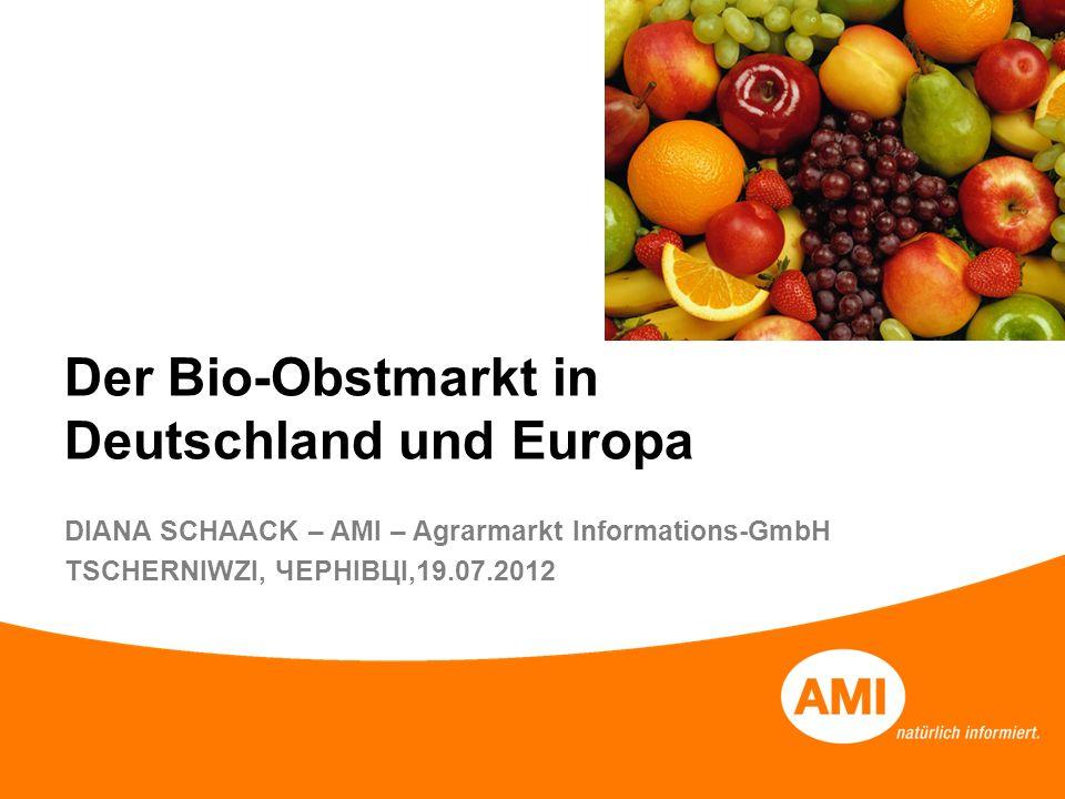Der Bio-Obstmarkt in Deutschland und Europa DIANA SCHAACK – AMI – Agrarmarkt Informations-GmbH TSCHERNIWZI, ЧЕРНІВЦІ,19.07.2012