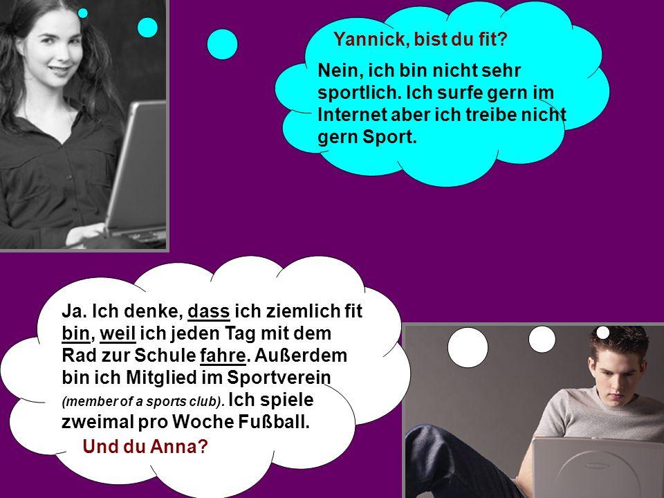 Yannick, bist du fit? Nein, ich bin nicht sehr sportlich. Ich surfe gern im Internet aber ich treibe nicht gern Sport. Ja. Ich denke, dass ich ziemlic