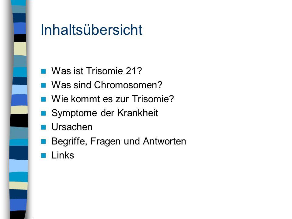 Inhaltsübersicht Was ist Trisomie 21? Was sind Chromosomen? Wie kommt es zur Trisomie? Symptome der Krankheit Ursachen Begriffe, Fragen und Antworten