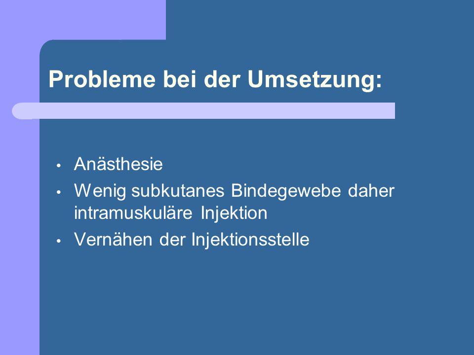 Probleme bei der Umsetzung: Anästhesie Wenig subkutanes Bindegewebe daher intramuskuläre Injektion Vernähen der Injektionsstelle