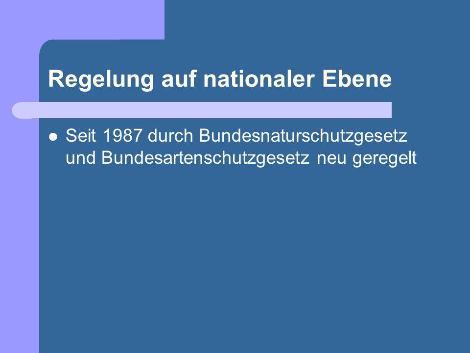 Regelung auf nationaler Ebene Seit 1987 durch Bundesnaturschutzgesetz und Bundesartenschutzgesetz neu geregelt