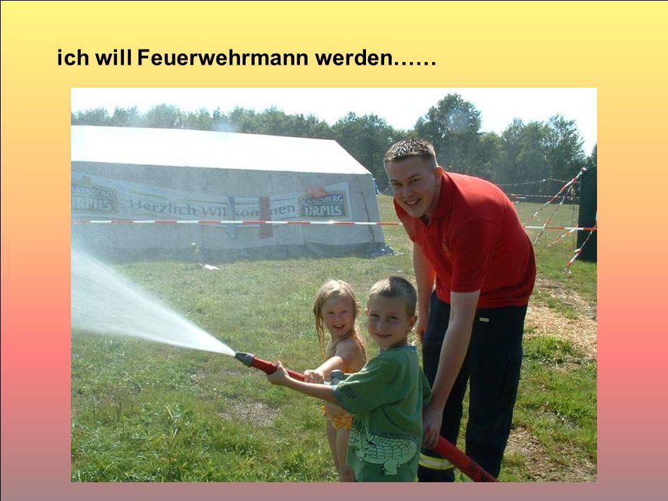 ich will Feuerwehrmann werden……