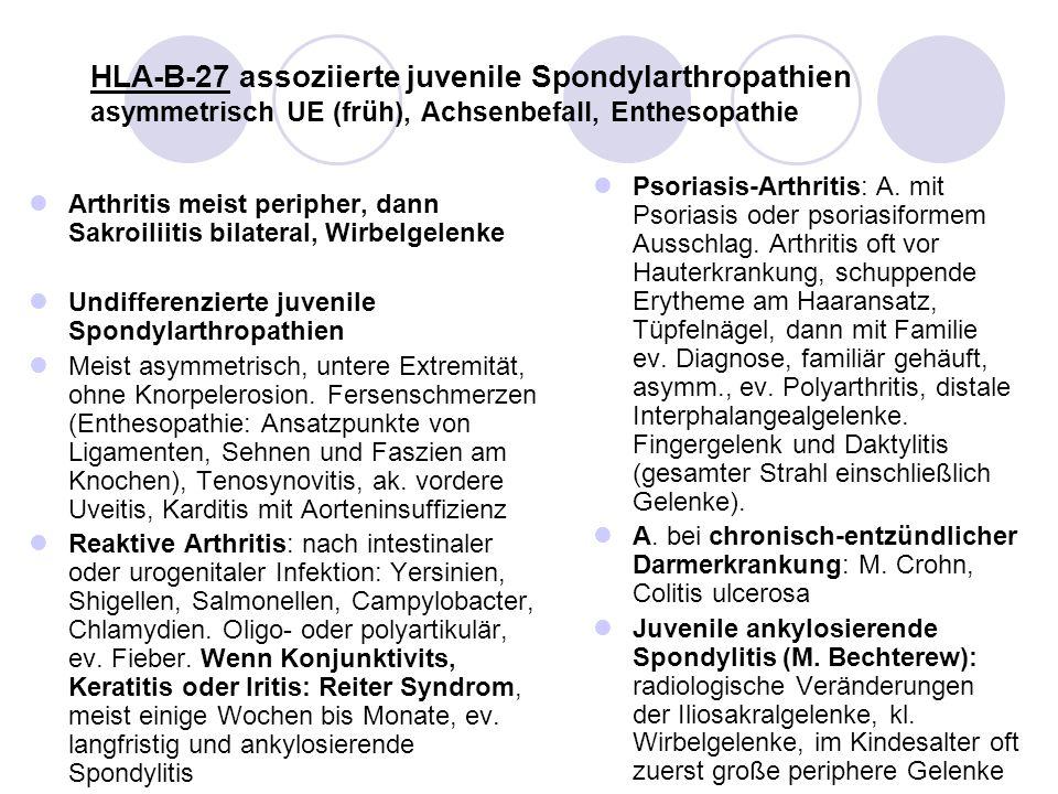 HLA-B-27 assoziierte juvenile Spondylarthropathien asymmetrisch UE (früh), Achsenbefall, Enthesopathie Arthritis meist peripher, dann Sakroiliitis bil