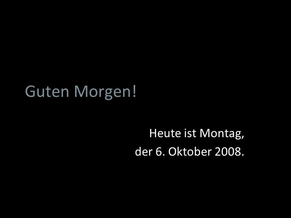 Guten Morgen! Heute ist Montag, der 6. Oktober 2008.