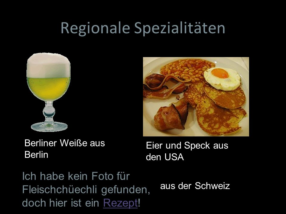 Regionale Spezialitäten Ich habe kein Foto für Fleischchüechli gefunden, doch hier ist ein Rezept!Rezept Berliner Weiße aus Berlin Eier und Speck aus
