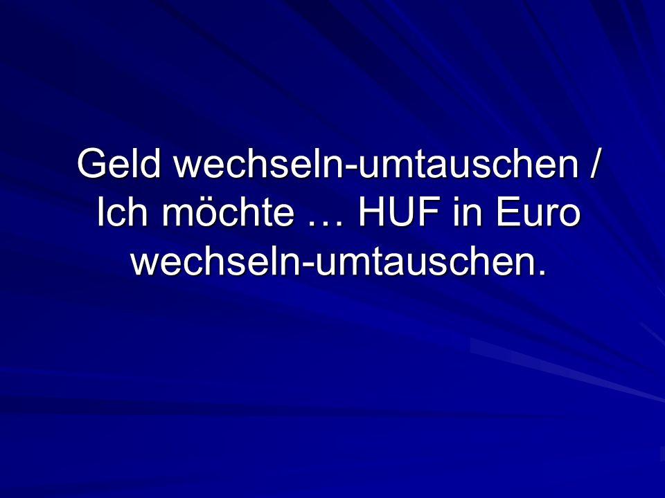 Geld wechseln-umtauschen / Ich möchte … HUF in Euro wechseln-umtauschen.