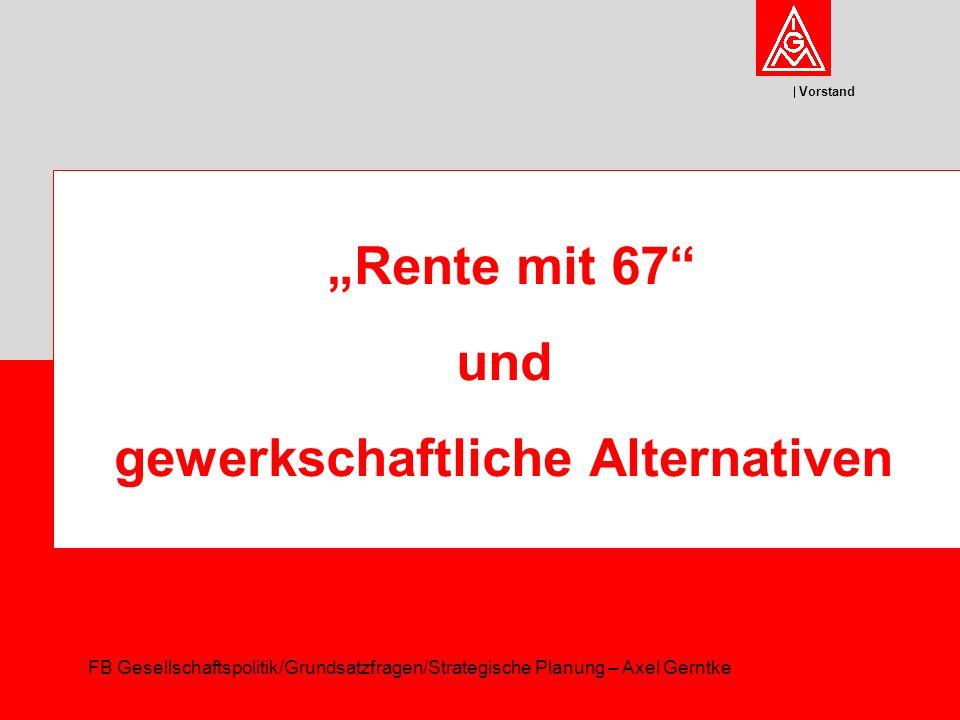 Vorstand Rente mit 67 und gewerkschaftliche Alternativen FB Gesellschaftspolitik/Grundsatzfragen/Strategische Planung – Axel Gerntke