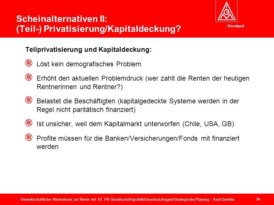 Vorstand 36 Gewerkschaftliche Alternativen zur Rente mit 67, FB Gesellschaftspolitik/Grundsatzfragen/Strategische Planung – Axel Gerntke Scheinalternativen II: (Teil-) Privatisierung/Kapitaldeckung.