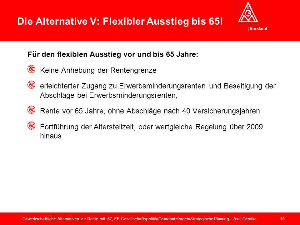 Vorstand 45 Gewerkschaftliche Alternativen zur Rente mit 67, FB Gesellschaftspolitik/Grundsatzfragen/Strategische Planung – Axel Gerntke Die Alternative V: Flexibler Ausstieg bis 65.