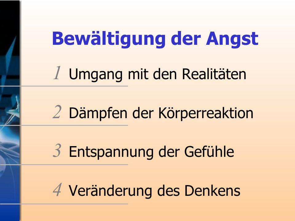 Bewältigung der Angst 1 Umgang mit den Realitäten 2 Dämpfen der Körperreaktion 3 Entspannung der Gefühle 4 Veränderung des Denkens