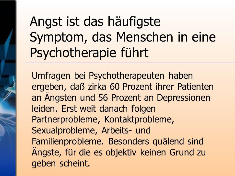 Umfragen bei Psychotherapeuten haben ergeben, daß zirka 60 Prozent ihrer Patienten an Ängsten und 56 Prozent an Depressionen leiden. Erst weit danach