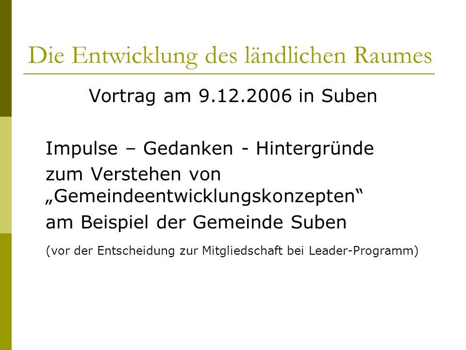 Die Entwicklung des ländlichen Raumes Vortrag am 9.12.2006 in Suben Impulse – Gedanken - Hintergründe zum Verstehen von Gemeindeentwicklungskonzepten am Beispiel der Gemeinde Suben (vor der Entscheidung zur Mitgliedschaft bei Leader-Programm)