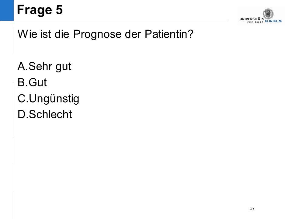 37 Wie ist die Prognose der Patientin A. Sehr gut B. Gut C. Ungünstig D. Schlecht 37 Frage 5